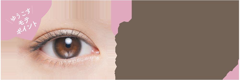 赤ちゃんの瞳のような透明感。 ピュアな裸眼系ブラウン。